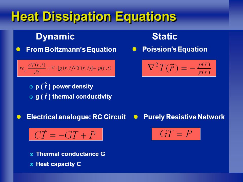 Electrical analogue: RC Circuit  Thermal conductance G  Heat capacity C From Boltzmann's Equation  p ( r ) power density  g ( r ) thermal conductivity Heat Dissipation Equations Poission's Equation Purely Resistive Network DynamicStatic