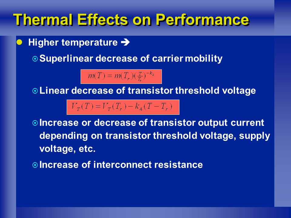 Thermal Effects on Performance Higher temperature   Superlinear decrease of carrier mobility  Linear decrease of transistor threshold voltage  Increase or decrease of transistor output current depending on transistor threshold voltage, supply voltage, etc.