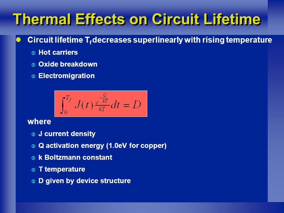 Circuit lifetime T f decreases superlinearly with rising temperature  Hot carriers  Oxide breakdown  Electromigration where  J current density  Q activation energy (1.0eV for copper)  k Boltzmann constant  T temperature  D given by device structure Thermal Effects on Circuit Lifetime