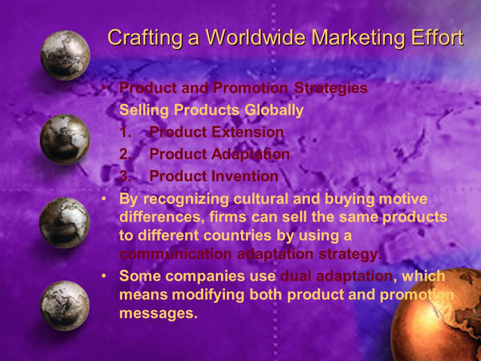 Crafting a Worldwide Marketing Effort Product and Promotion Strategies Selling Products Globally 1.Product Extension 2.Product Adaptation 3.Product Invention By recognizing cultural and buying motive differences, firms can sell the same products to different countries by using a communication adaptation strategy.
