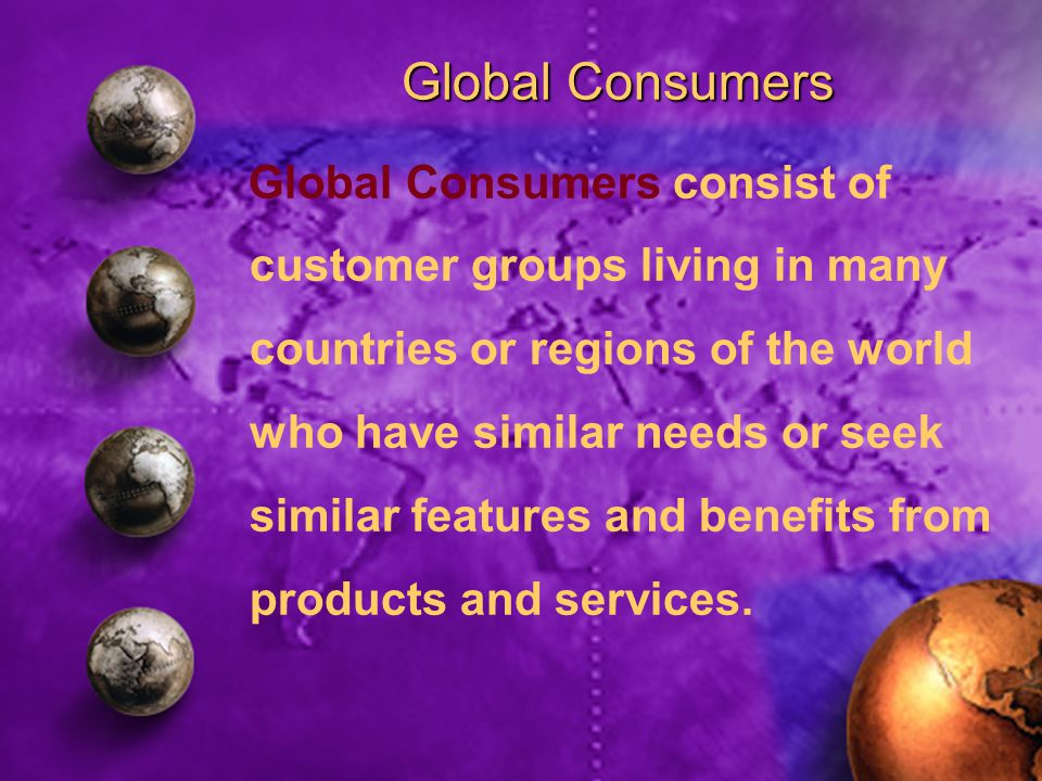 Global Consumers Global Consumers consist of customer groups living in many countries or regions of the world who have similar needs or seek similar features and benefits from products and services.