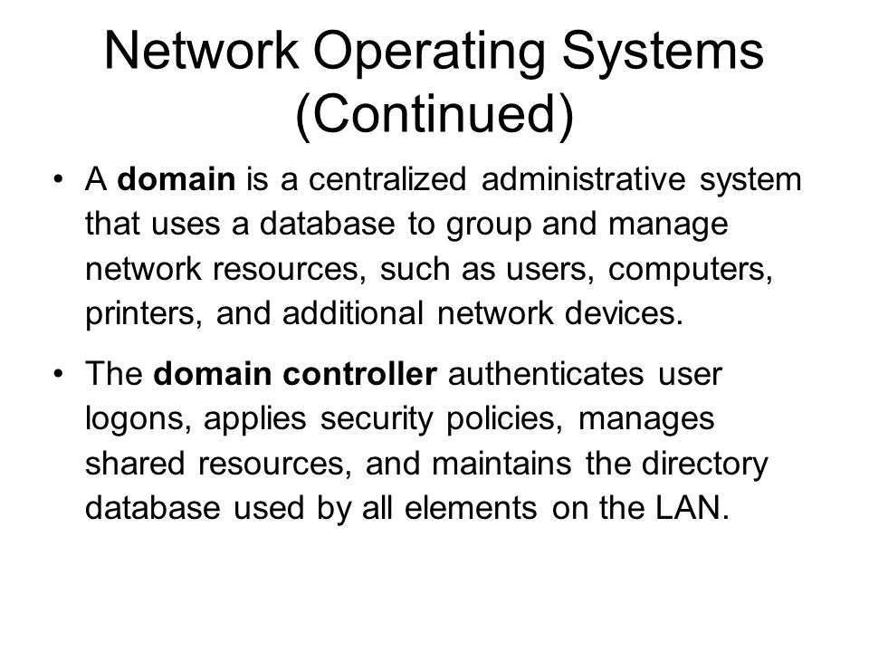 Network Operating Systems (Continued) A domain is a centralized administrative system that uses a database to group and manage network resources, such as users, computers, printers, and additional network devices.