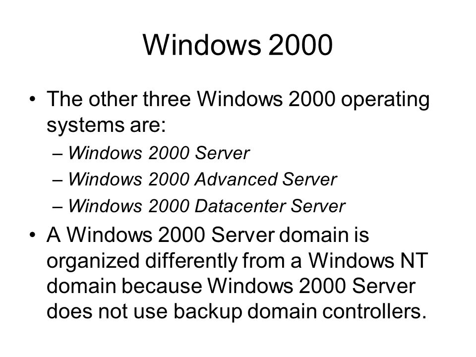 Windows 2000 The other three Windows 2000 operating systems are: –Windows 2000 Server –Windows 2000 Advanced Server –Windows 2000 Datacenter Server A Windows 2000 Server domain is organized differently from a Windows NT domain because Windows 2000 Server does not use backup domain controllers.