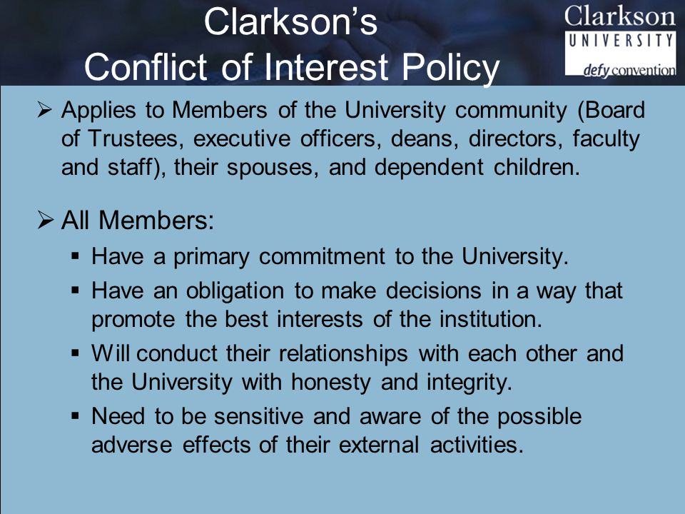 Clarkson's Conflict of Interest Policy  Applies to Members of the University community (Board of Trustees, executive officers, deans, directors, faculty and staff), their spouses, and dependent children.
