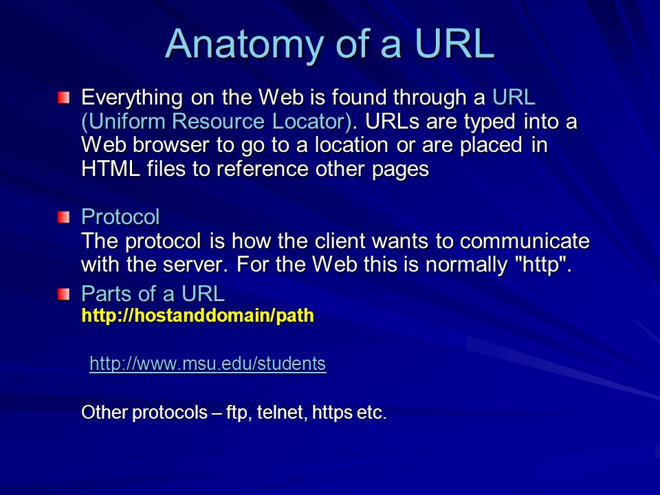 Anatomy of a URL Everything on the Web is found through a URL (Uniform Resource Locator).