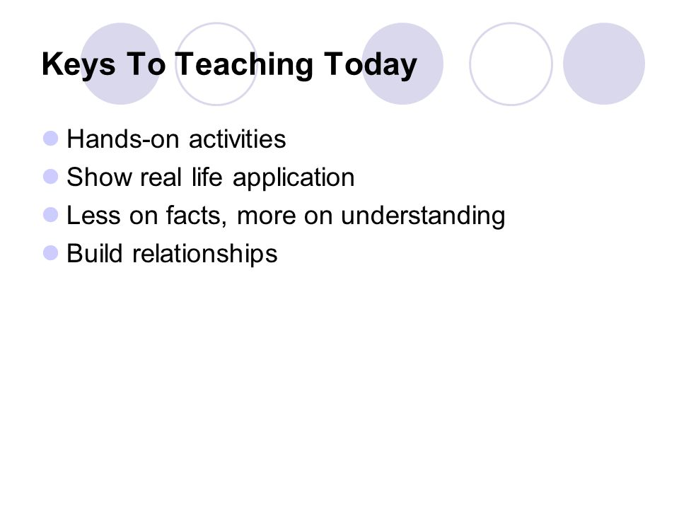 Keys To Teaching Today Hands-on activities Show real life application Less on facts, more on understanding Build relationships