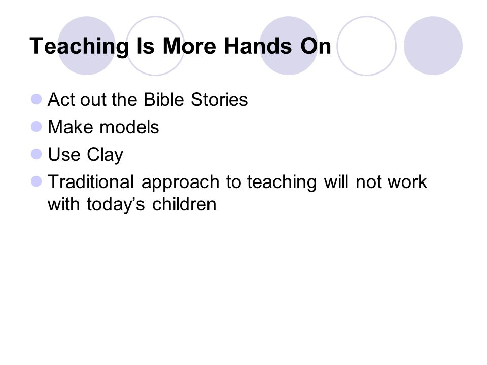 Teaching Is More Hands On Act out the Bible Stories Make models Use Clay Traditional approach to teaching will not work with today's children