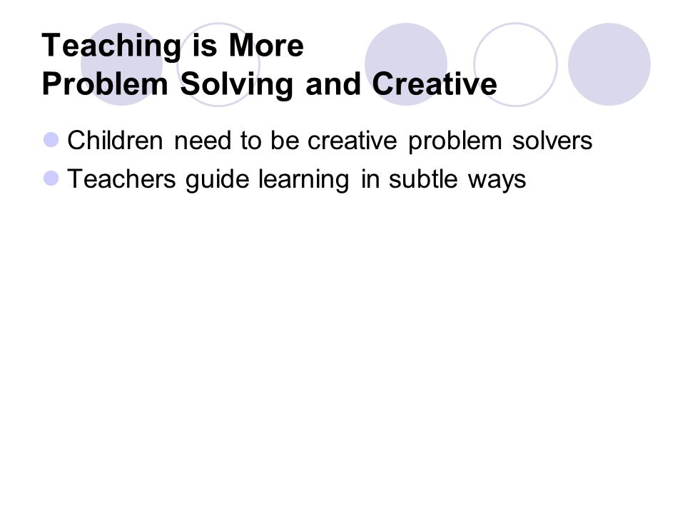 Teaching is More Problem Solving and Creative Children need to be creative problem solvers Teachers guide learning in subtle ways