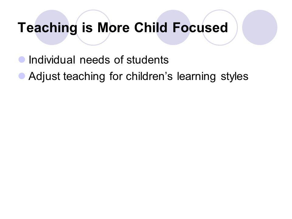Teaching is More Child Focused Individual needs of students Adjust teaching for children's learning styles