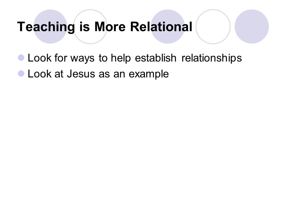 Teaching is More Relational Look for ways to help establish relationships Look at Jesus as an example