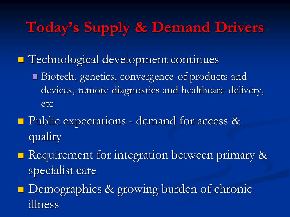 Today's Supply & Demand Drivers Technological development continues Technological development continues Biotech, genetics, convergence of products and devices, remote diagnostics and healthcare delivery, etc Biotech, genetics, convergence of products and devices, remote diagnostics and healthcare delivery, etc Public expectations - demand for access & quality Public expectations - demand for access & quality Requirement for integration between primary & specialist care Requirement for integration between primary & specialist care Demographics & growing burden of chronic illness Demographics & growing burden of chronic illness