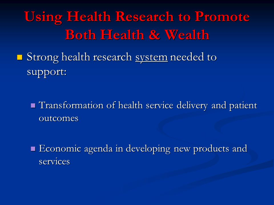 Using Health Research to Promote Both Health & Wealth Strong health research system needed to support: Strong health research system needed to support: Transformation of health service delivery and patient outcomes Transformation of health service delivery and patient outcomes Economic agenda in developing new products and services Economic agenda in developing new products and services