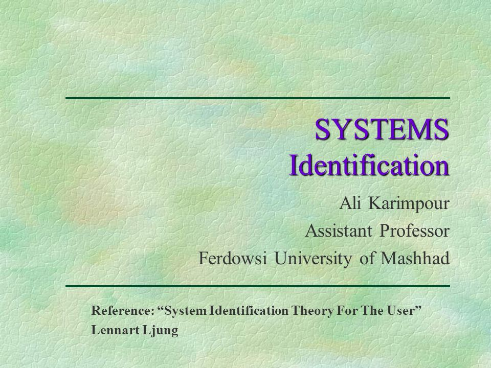 SYSTEMS Identification Ali Karimpour Assistant Professor Ferdowsi University of Mashhad Reference: System Identification Theory For The User Lennart Ljung