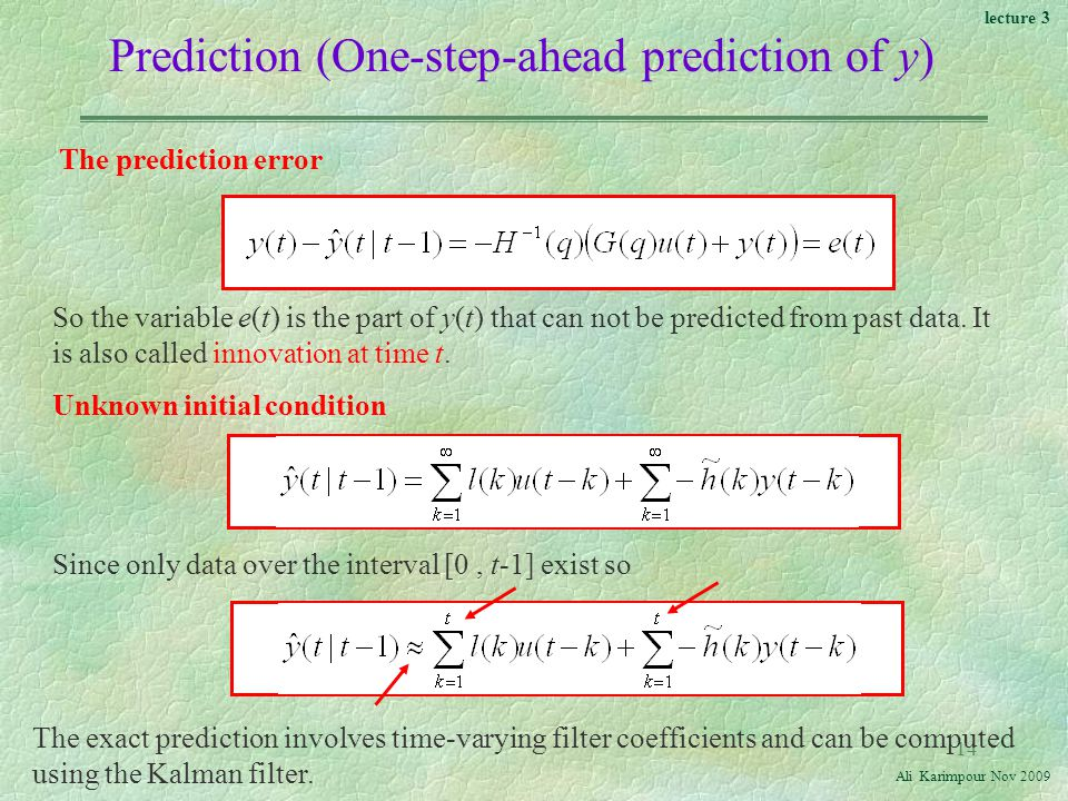 lecture 3 Ali Karimpour Nov Prediction (One-step-ahead prediction of y) Unknown initial condition Since only data over the interval [0, t-1] exist so The exact prediction involves time-varying filter coefficients and can be computed using the Kalman filter.