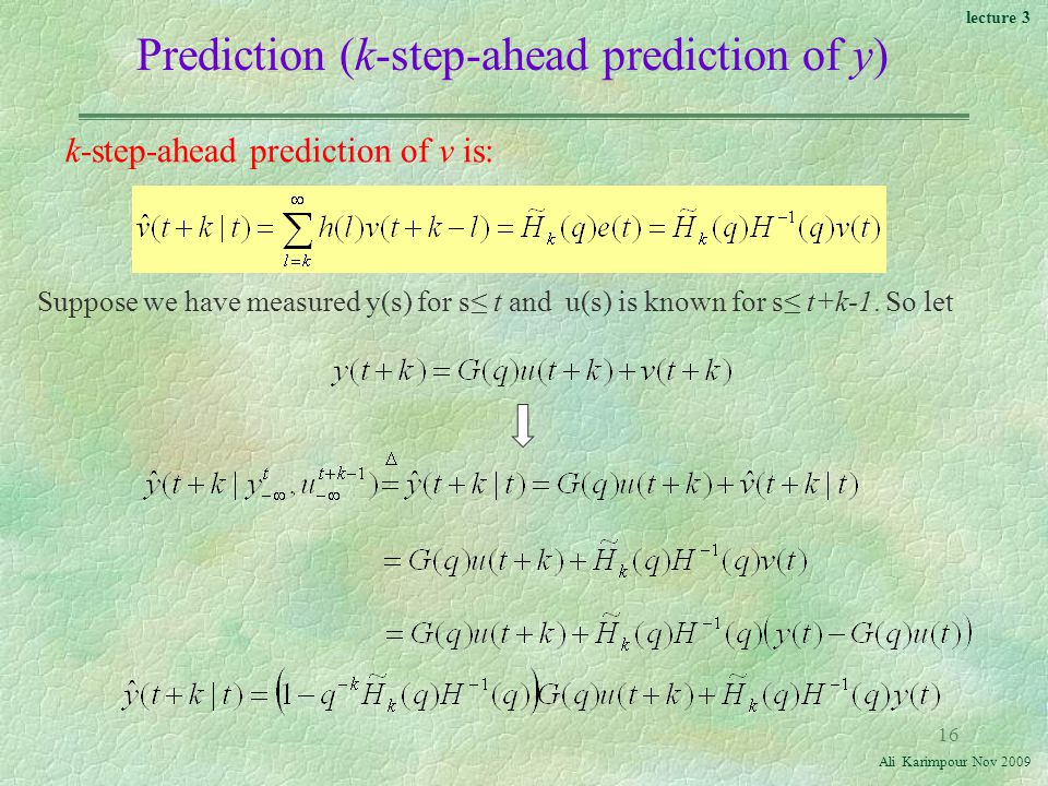 lecture 3 Ali Karimpour Nov Prediction (k-step-ahead prediction of y) k-step-ahead prediction of v is: Suppose we have measured y(s) for s≤ t and u(s) is known for s≤ t+k-1.