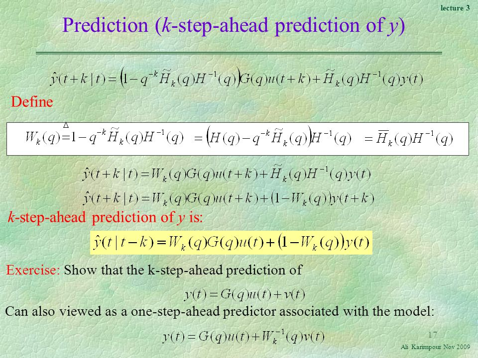 lecture 3 Ali Karimpour Nov Prediction (k-step-ahead prediction of y) k-step-ahead prediction of y is: Define Exercise: Show that the k-step-ahead prediction of Can also viewed as a one-step-ahead predictor associated with the model: