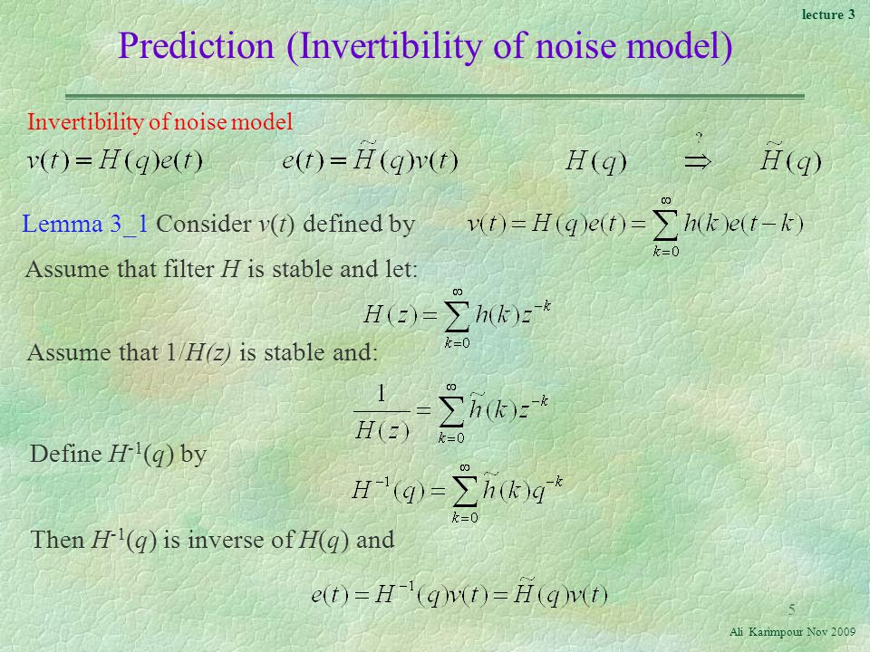 lecture 3 Ali Karimpour Nov Invertibility of noise model Lemma 3_1 Consider v(t) defined by Assume that filter H is stable and let: Assume that 1/H(z) is stable and: Define H -1 (q) by Then H -1 (q) is inverse of H(q) and Prediction (Invertibility of noise model)