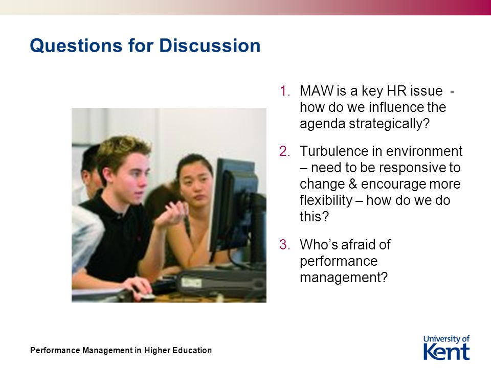 Performance Management in Higher Education Questions for Discussion 1.MAW is a key HR issue - how do we influence the agenda strategically.