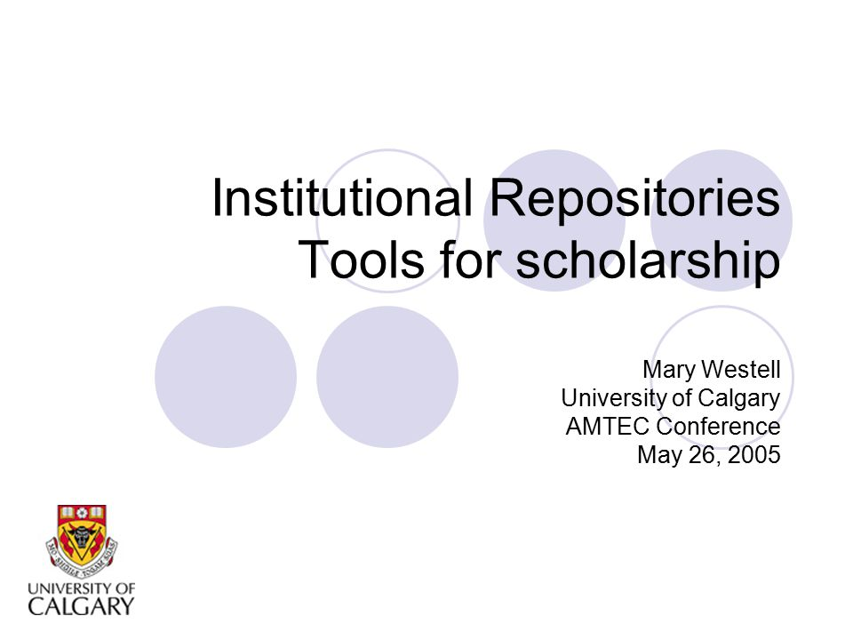 Institutional Repositories Tools for scholarship Mary Westell University of Calgary AMTEC Conference May 26, 2005