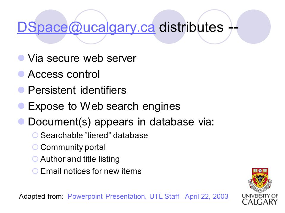 distributes -- Via secure web server Access control Persistent identifiers Expose to Web search engines Document(s) appears in database via:  Searchable tiered database  Community portal  Author and title listing   notices for new items Adapted from: Powerpoint Presentation, UTL Staff - April 22, 2003Powerpoint Presentation, UTL Staff - April 22, 2003