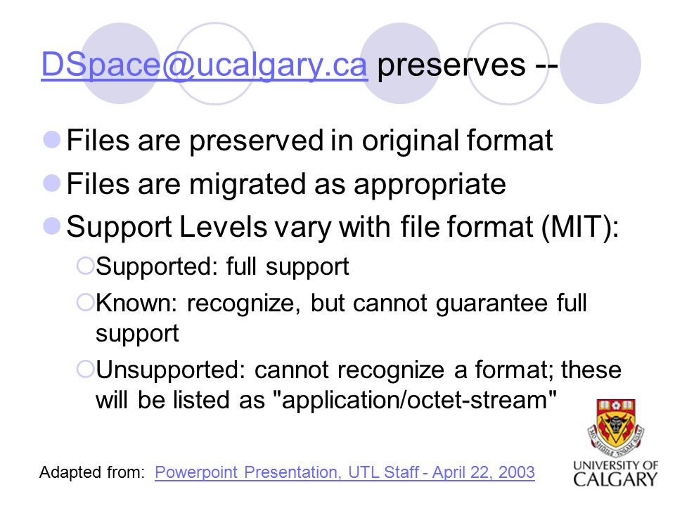 preserves -- Files are preserved in original format Files are migrated as appropriate Support Levels vary with file format (MIT):  Supported: full support  Known: recognize, but cannot guarantee full support  Unsupported: cannot recognize a format; these will be listed as application/octet-stream Adapted from: Powerpoint Presentation, UTL Staff - April 22, 2003Powerpoint Presentation, UTL Staff - April 22, 2003