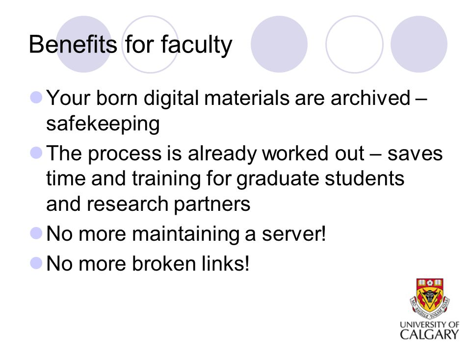 Benefits for faculty Your born digital materials are archived – safekeeping The process is already worked out – saves time and training for graduate students and research partners No more maintaining a server.
