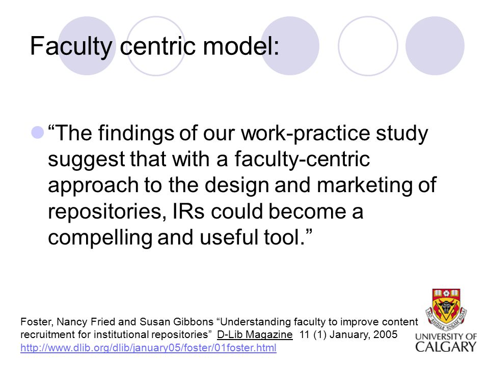 Faculty centric model: The findings of our work-practice study suggest that with a faculty-centric approach to the design and marketing of repositories, IRs could become a compelling and useful tool. Foster, Nancy Fried and Susan Gibbons Understanding faculty to improve content recruitment for institutional repositories D-Lib Magazine 11 (1) January,