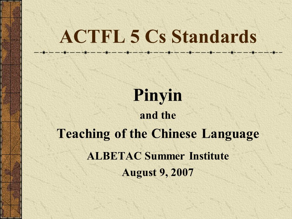 ACTFL 5 Cs Standards Pinyin and the Teaching of the Chinese Language ALBETAC Summer Institute August 9, 2007