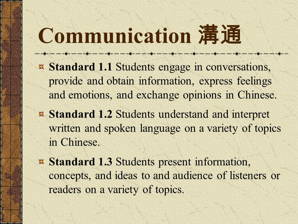 Communication 溝通 Standard 1.1 Students engage in conversations, provide and obtain information, express feelings and emotions, and exchange opinions in Chinese.