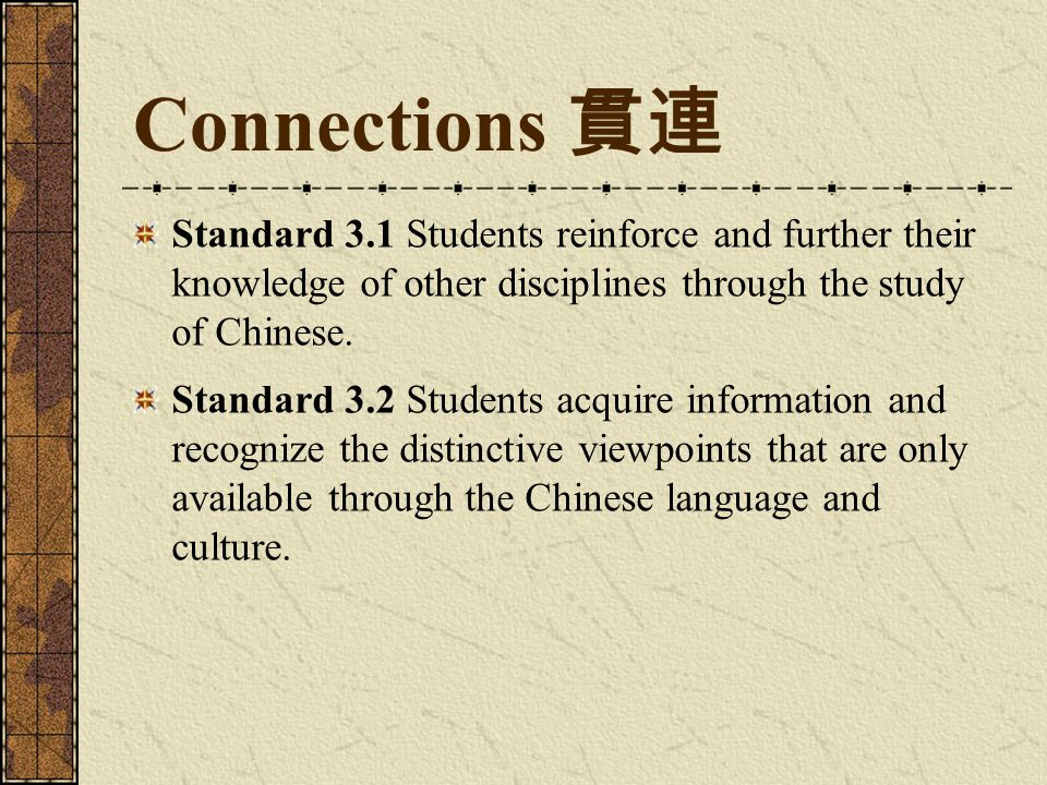 Connections 貫連 Standard 3.1 Students reinforce and further their knowledge of other disciplines through the study of Chinese.