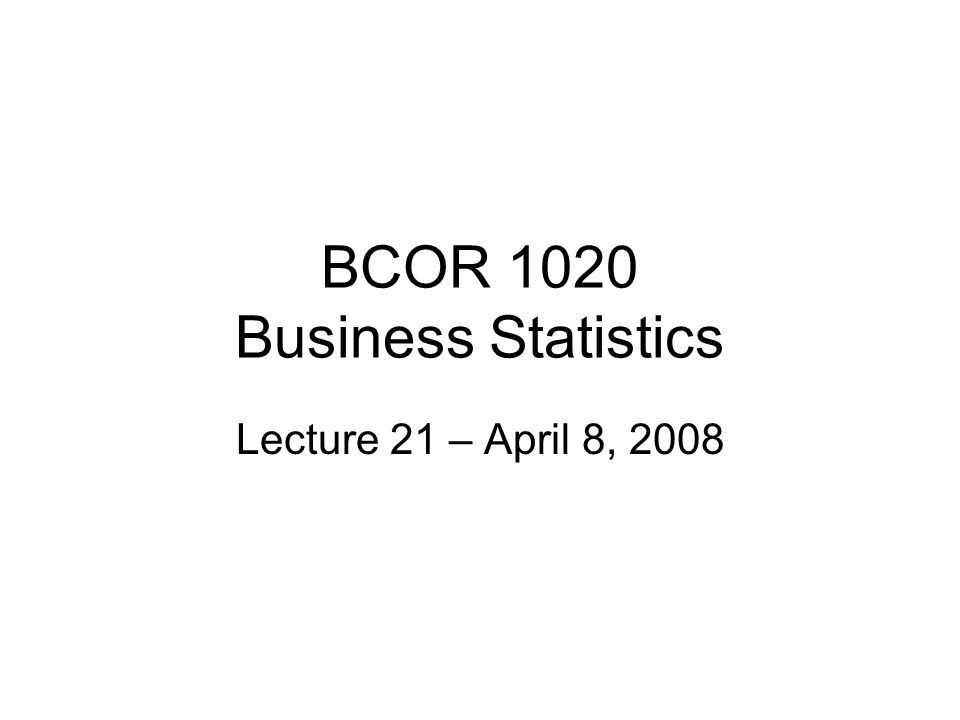 BCOR 1020 Business Statistics Lecture 21 – April 8, 2008