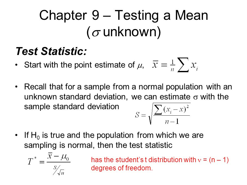 Chapter 9 – Testing a Mean (  unknown) Test Statistic: Start with the point estimate of , Recall that for a sample from a normal population with an unknown standard deviation, we can estimate  with the sample standard deviation If H 0 is true and the population from which we are sampling is normal, then the test statistic has the student's t distribution with = (n – 1) degrees of freedom.