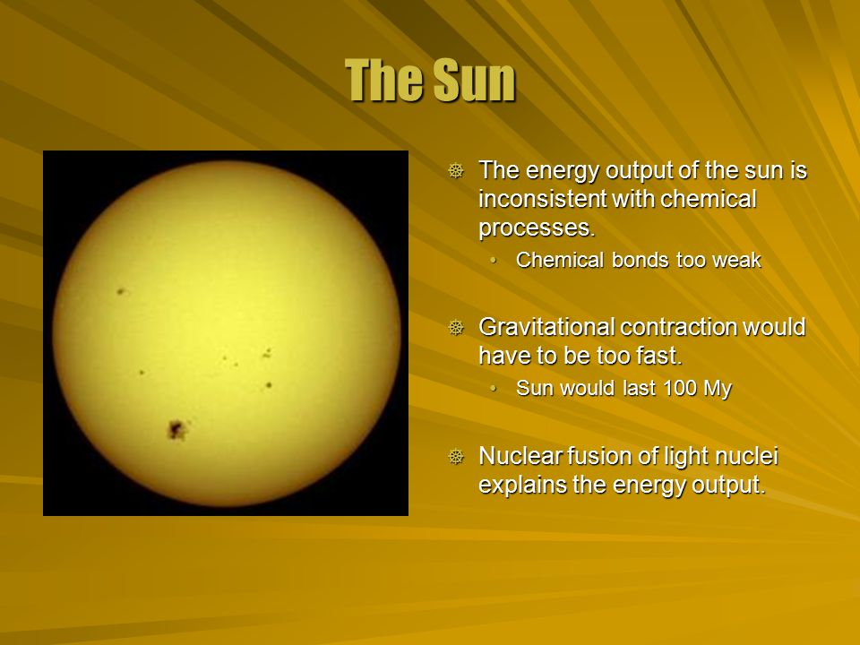 The Sun  The energy output of the sun is inconsistent with chemical processes.
