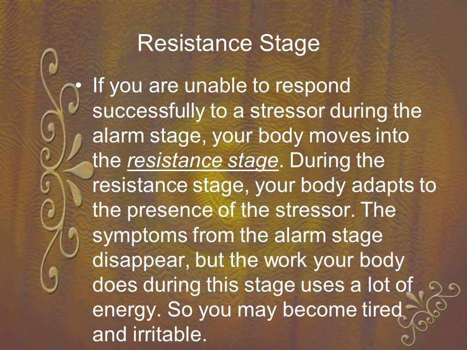Resistance Stage If you are unable to respond successfully to a stressor during the alarm stage, your body moves into the resistance stage.