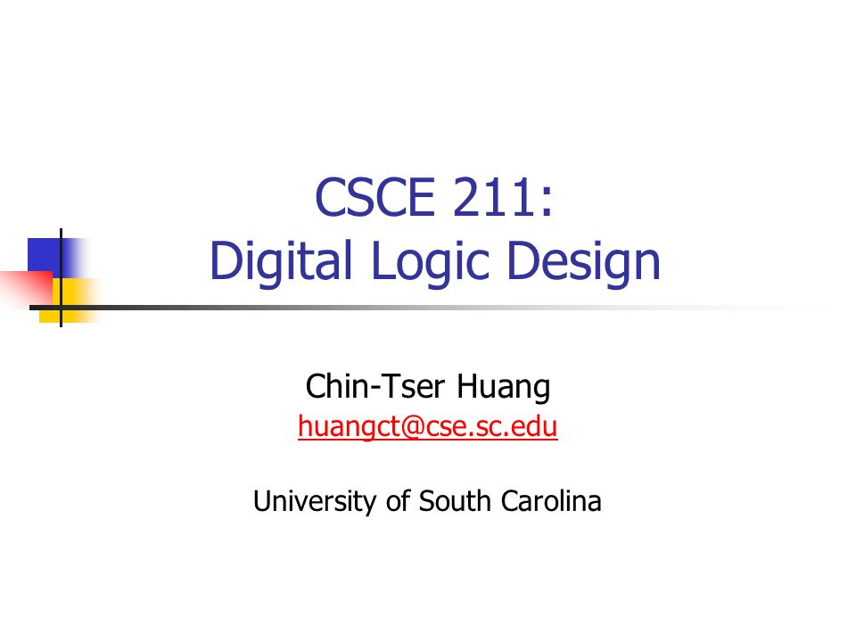 CSCE 211: Digital Logic Design Chin-Tser Huang huangct@cse.sc.edu University of South Carolina