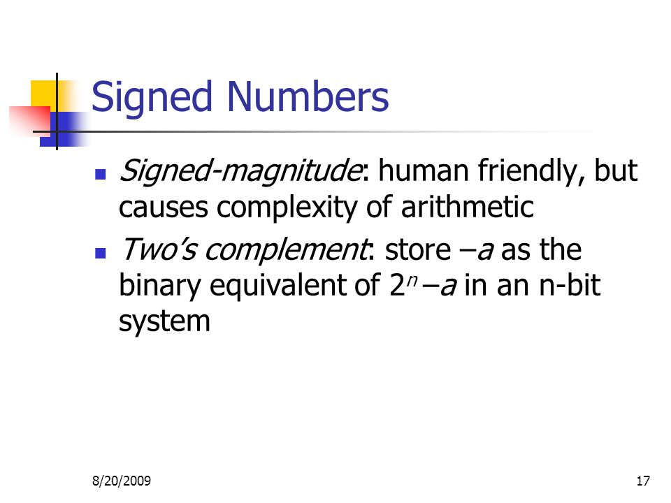 8/20/200917 Signed Numbers Signed-magnitude: human friendly, but causes complexity of arithmetic Two's complement: store –a as the binary equivalent of 2 n –a in an n-bit system