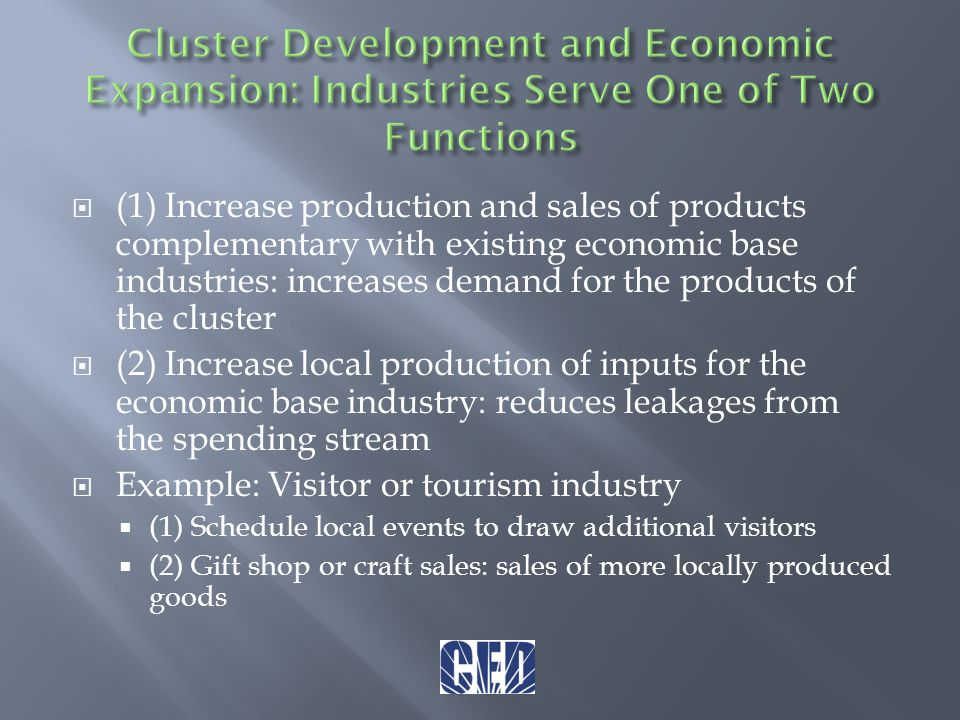  (1) Increase production and sales of products complementary with existing economic base industries: increases demand for the products of the cluster  (2) Increase local production of inputs for the economic base industry: reduces leakages from the spending stream  Example: Visitor or tourism industry  (1) Schedule local events to draw additional visitors  (2) Gift shop or craft sales: sales of more locally produced goods