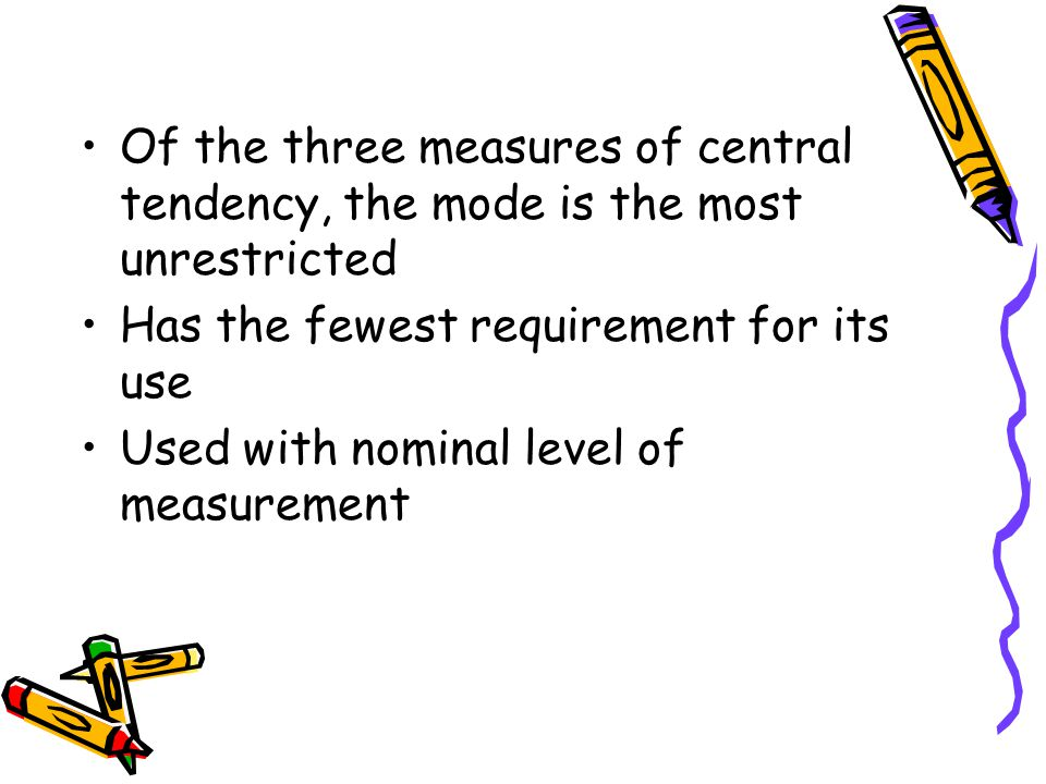 Of the three measures of central tendency, the mode is the most unrestricted Has the fewest requirement for its use Used with nominal level of measurement