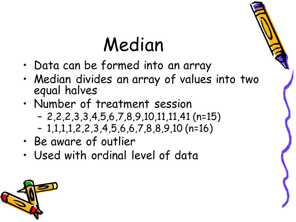 Data can be formed into an array Median divides an array of values into two equal halves Number of treatment session –2,2,2,3,3,4,5,6,7,8,9,10,11,11,41 (n=15) –1,1,1,1,2,2,3,4,5,6,6,7,8,8,9,10 (n=16) Be aware of outlier Used with ordinal level of data Median