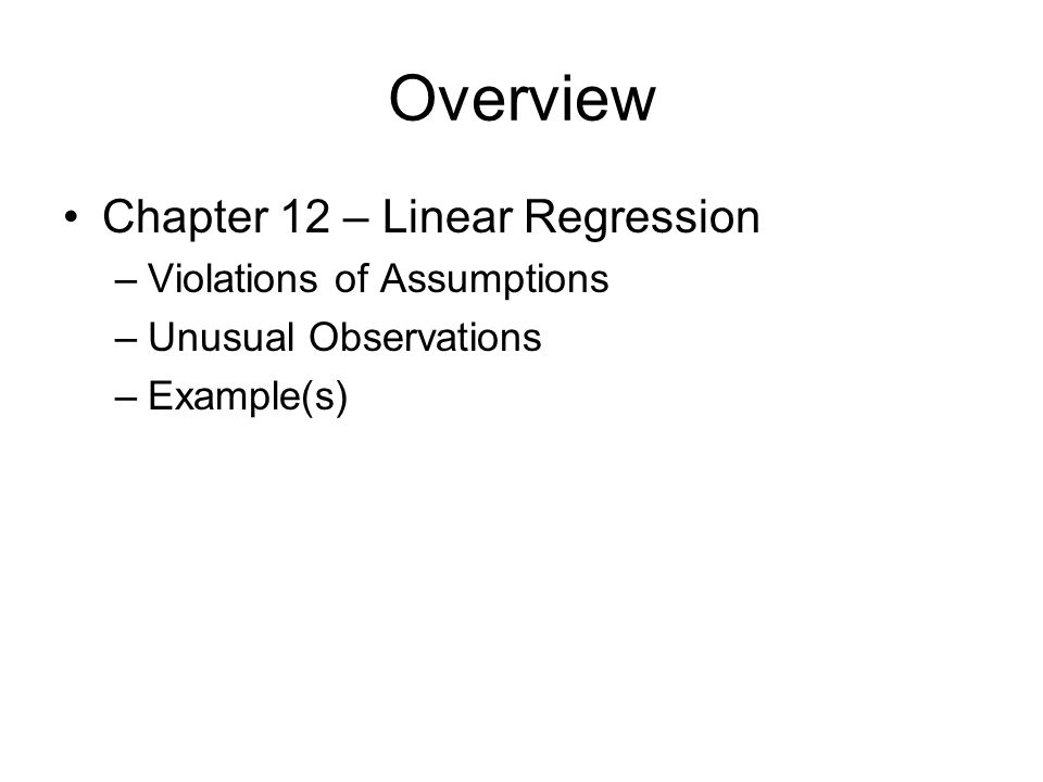 Overview Chapter 12 – Linear Regression –Violations of Assumptions –Unusual Observations –Example(s)