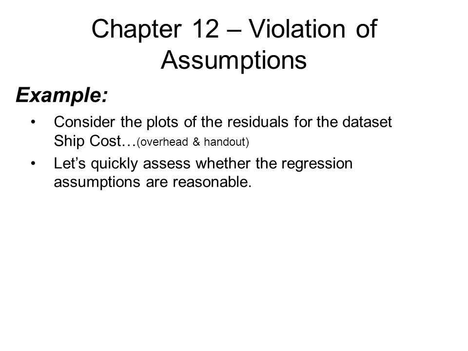 Chapter 12 – Violation of Assumptions Example: Consider the plots of the residuals for the dataset Ship Cost… (overhead & handout) Let's quickly assess whether the regression assumptions are reasonable.