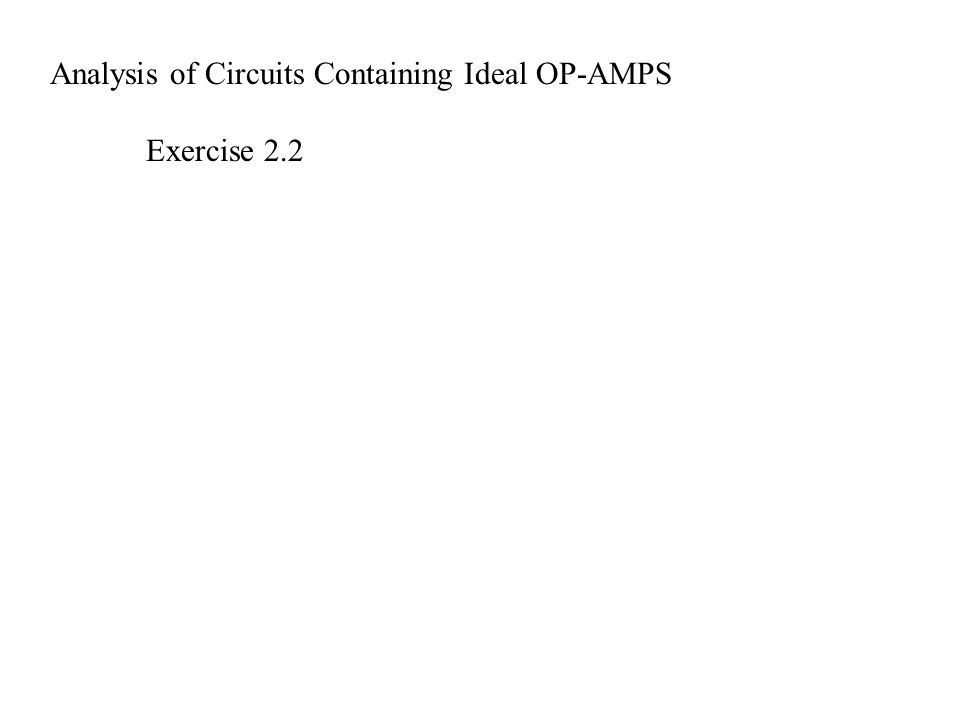 Analysis of Circuits Containing Ideal OP-AMPS Exercise 2.2