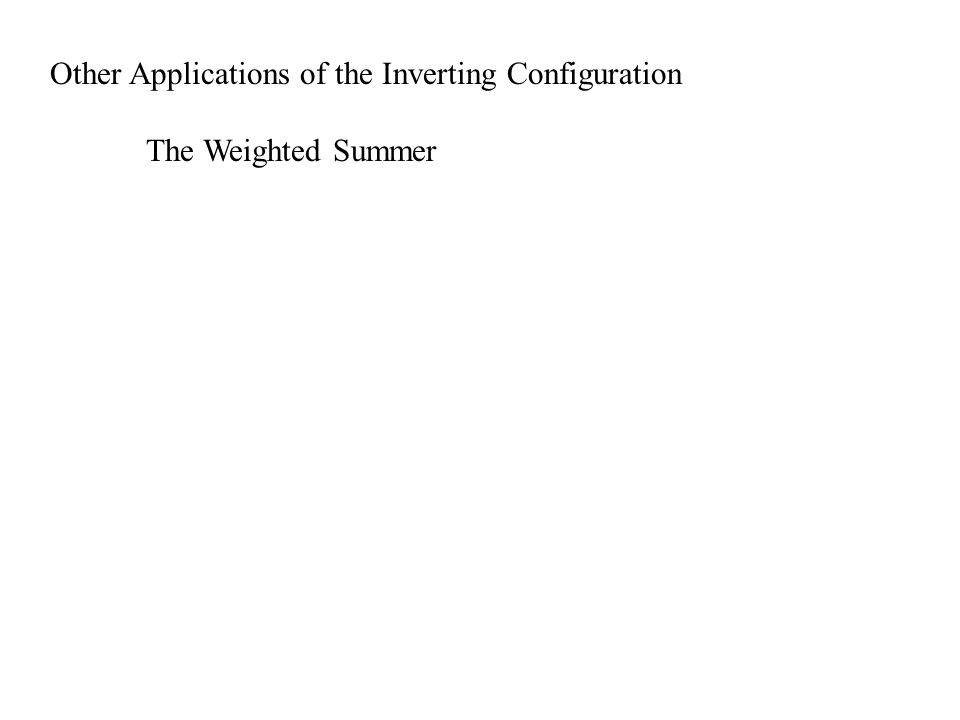 Other Applications of the Inverting Configuration The Weighted Summer