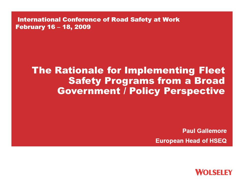 International Conference of Road Safety at Work February 16 – 18, 2009 Paul Gallemore European Head of HSEQ The Rationale for Implementing Fleet Safety Programs from a Broad Government / Policy Perspective