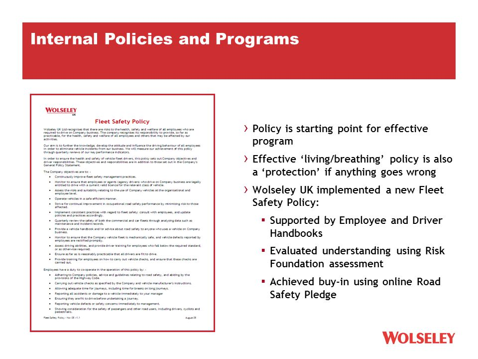 › Policy is starting point for effective program › Effective 'living/breathing' policy is also a 'protection' if anything goes wrong › Wolseley UK implemented a new Fleet Safety Policy:  Supported by Employee and Driver Handbooks  Evaluated understanding using Risk Foundation assessment  Achieved buy-in using online Road Safety Pledge Internal Policies and Programs