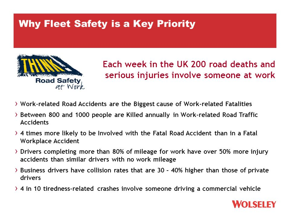 Each week in the UK 200 road deaths and serious injuries involve someone at work › Work-related Road Accidents are the Biggest cause of Work-related Fatalities › Between 800 and 1000 people are Killed annually in Work-related Road Traffic Accidents › 4 times more likely to be Involved with the Fatal Road Accident than in a Fatal Workplace Accident › Drivers completing more than 80% of mileage for work have over 50% more injury accidents than similar drivers with no work mileage › Business drivers have collision rates that are 30 – 40% higher than those of private drivers › 4 in 10 tiredness-related crashes involve someone driving a commercial vehicle Why Fleet Safety is a Key Priority