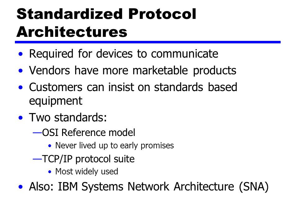Standardized Protocol Architectures Required for devices to communicate Vendors have more marketable products Customers can insist on standards based equipment Two standards: —OSI Reference model Never lived up to early promises —TCP/IP protocol suite Most widely used Also: IBM Systems Network Architecture (SNA)