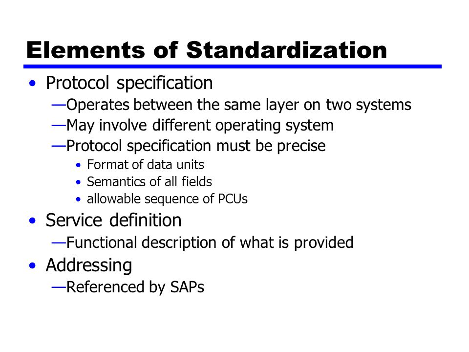 Elements of Standardization Protocol specification —Operates between the same layer on two systems —May involve different operating system —Protocol specification must be precise Format of data units Semantics of all fields allowable sequence of PCUs Service definition —Functional description of what is provided Addressing —Referenced by SAPs