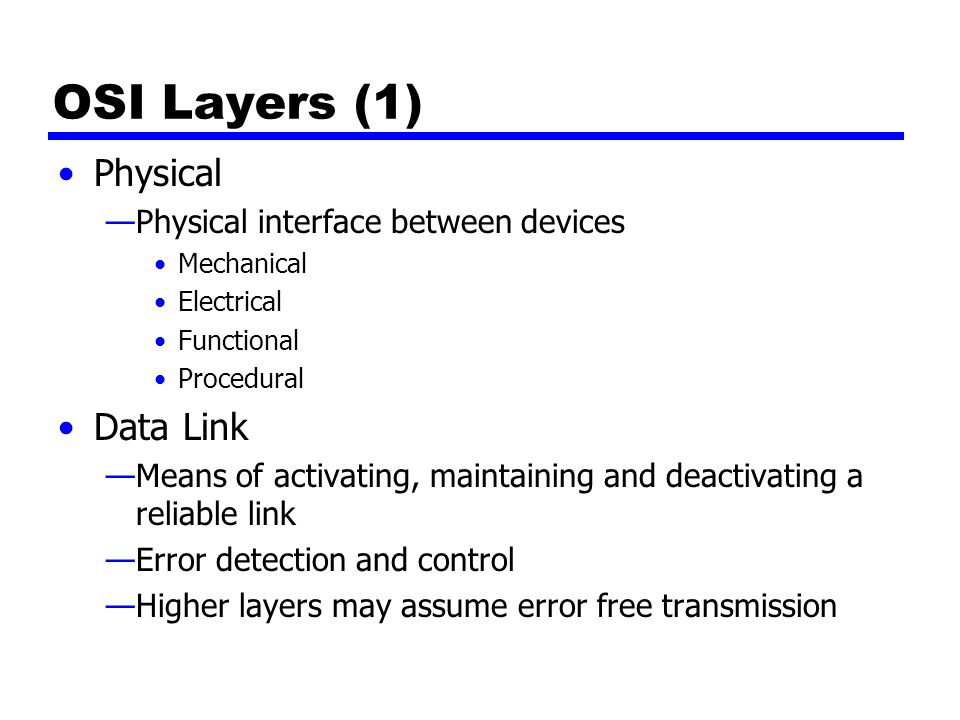 OSI Layers (1) Physical —Physical interface between devices Mechanical Electrical Functional Procedural Data Link —Means of activating, maintaining and deactivating a reliable link —Error detection and control —Higher layers may assume error free transmission