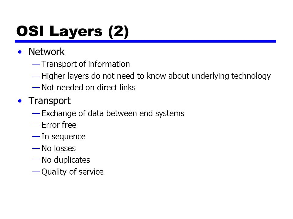 OSI Layers (2) Network —Transport of information —Higher layers do not need to know about underlying technology —Not needed on direct links Transport —Exchange of data between end systems —Error free —In sequence —No losses —No duplicates —Quality of service